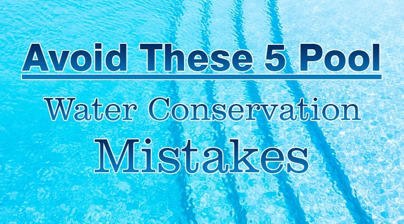 Avoid These 5 Pool Water Conservation Mistakes